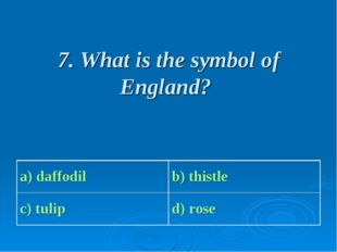 7. What is the symbol of England? a) daffodil b) thistle c) tulip d) rose