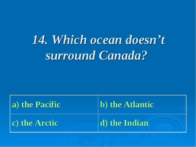 14. Which ocean doesn't surround Canada? a) the Pacific b) the Atlantic c) t...