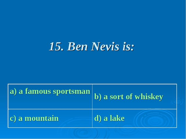15. Ben Nevis is: a) a famous sportsman b) a sort of whiskey c) a mountain...