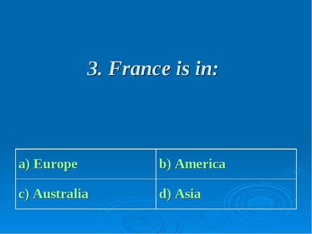 3. France is in: a) Europe b) America c) Australia d) Asia
