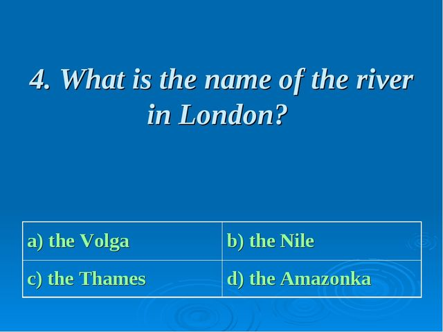 4. What is the name of the river in London? a) the Volga b) the Nile c) the...