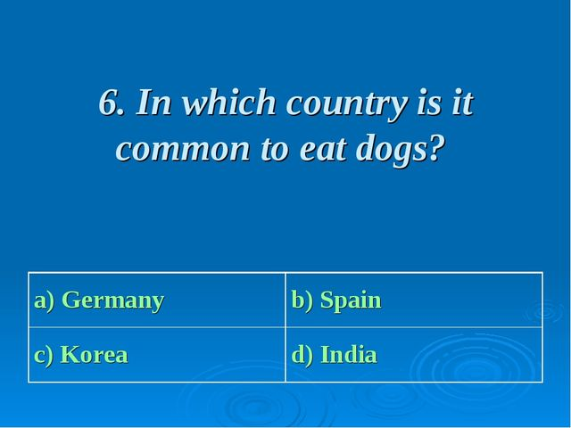 6. In which country is it common to eat dogs? a) Germany b) Spain c) Korea...