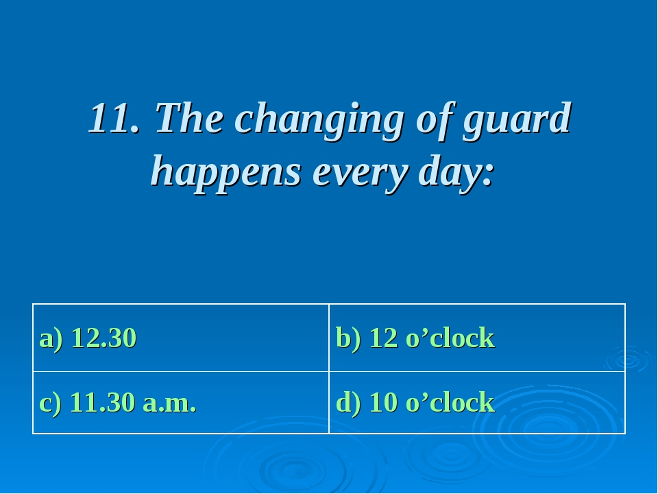 11. The changing of guard happens every day: a) 12.30 b) 12 o'clock c) 11.30...
