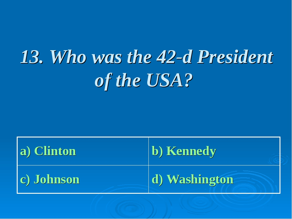 13. Who was the 42-d President of the USA? a) Clinton b) Kennedy c) Johnson...