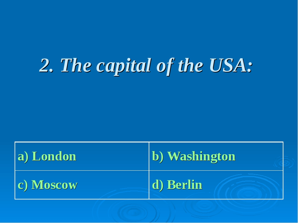 2. The capital of the USA: a) London b) Washington c) Moscow d) Berlin