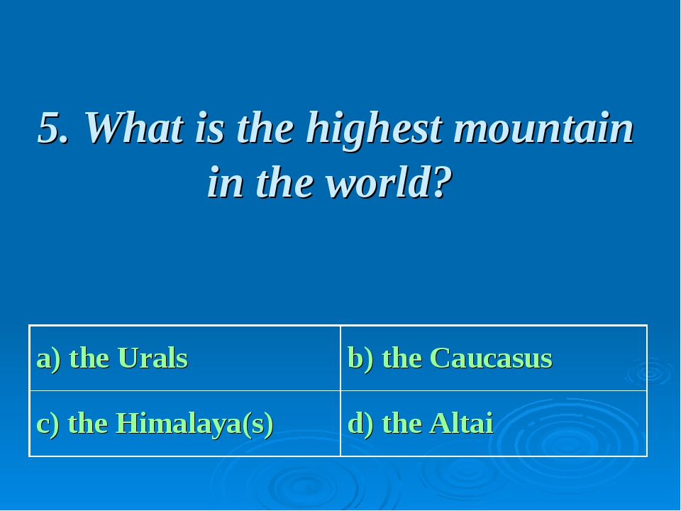 5. What is the highest mountain in the world? a) the Urals b) the Caucasus c...