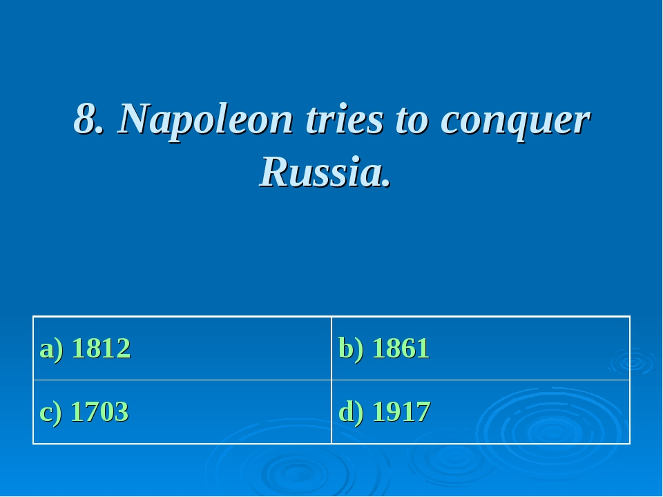 8. Napoleon tries to conquer Russia. a) 1812 b) 1861 c) 1703 d) 1917