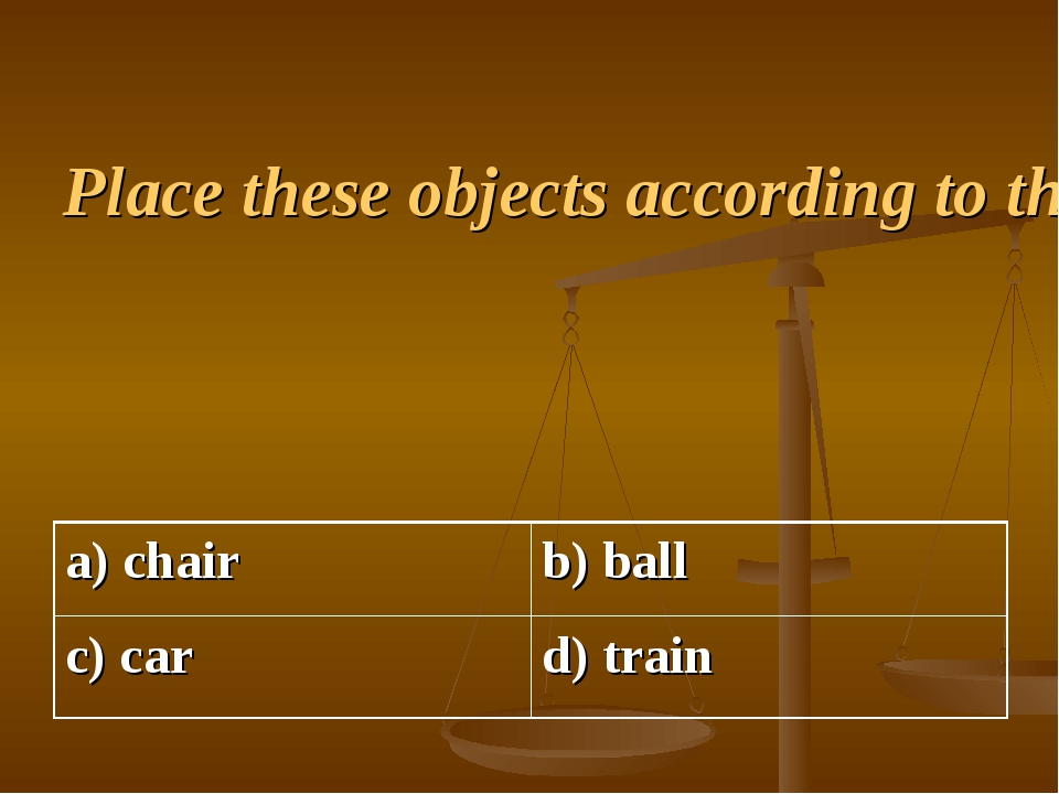 Place these objects according to their size. Start with the least.
