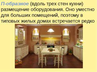 П-образное (вдоль трех стен кухни) размещение оборудования. Оно уместно для б