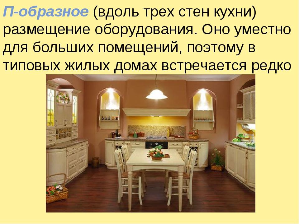 П-образное (вдоль трех стен кухни) размещение оборудования. Оно уместно для б...