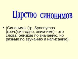 (Синонимы (гр. Synonymos (греч.)син-одно, оним-имя)– это слова, близкие по зн