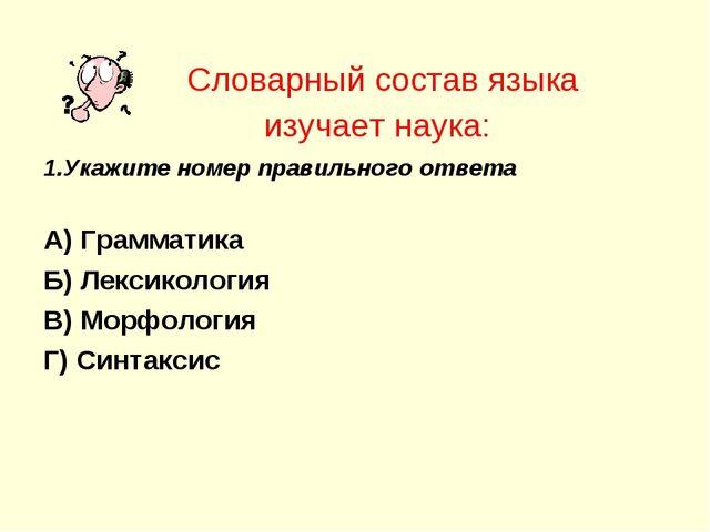 Словарный состав языка изучает наука: 1.Укажите номер правильного ответа А) Г...