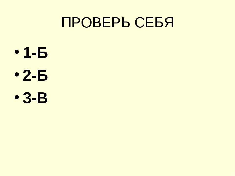 ПРОВЕРЬ СЕБЯ 1-Б 2-Б 3-В