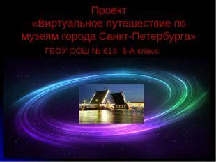 Проект «Виртуальное путешествие по музеям города Санкт-Петербурга» ГБОУ СОШ №