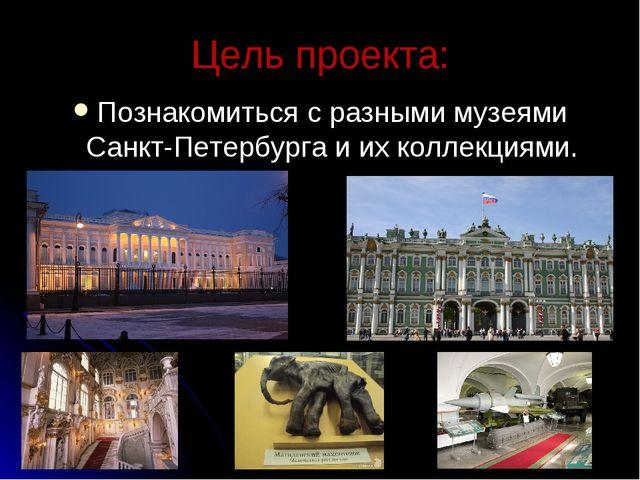 Цель проекта: Познакомиться с разными музеями Санкт-Петербурга и их коллекция...
