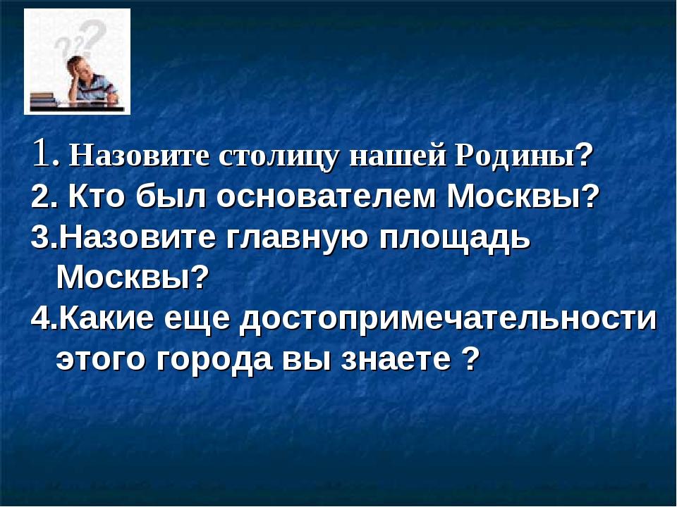 1. Назовите столицу нашей Родины? 2. Кто был основателем Москвы? 3.Назовите г...