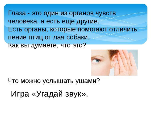Глаза - это один из органов чувств человека, а есть еще другие. Есть органы,...