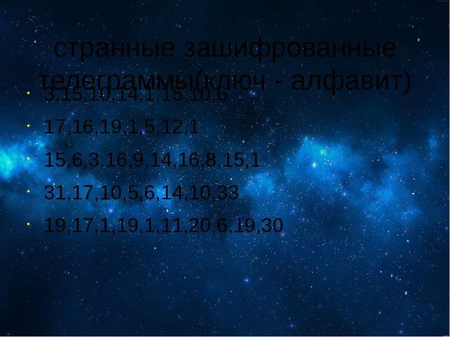 странные зашифрованные телеграммы(ключ - алфавит) 3,15,10,14,1,15,10,6 17,16...