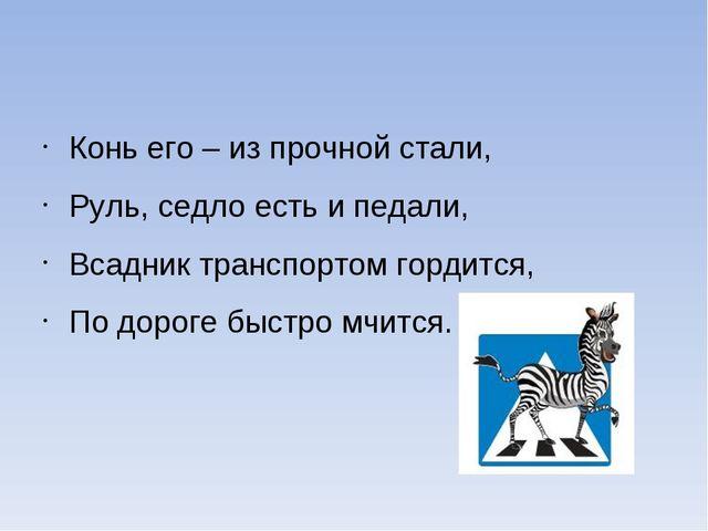 Конь его – из прочной стали, Руль, седло есть и педали, Всадник транспортом г...