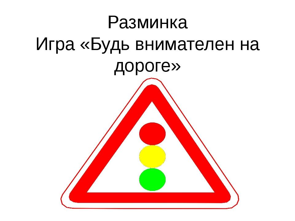 Разминка Игра «Будь внимателен на дороге»