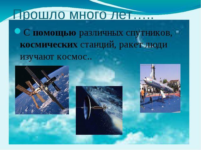 Прошло много лет….. С помощью различных спутников, космических станций, ракет...