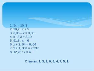 1. 5х = 15, 3 2. 30,2 : х = 5 3. 8,06 – х = 3,06 4. х : 2,3 = 3,19 5. 91,8 :