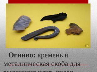 Огниво: кремень и металлическая скоба для высекания искр, кусок обуглеленно