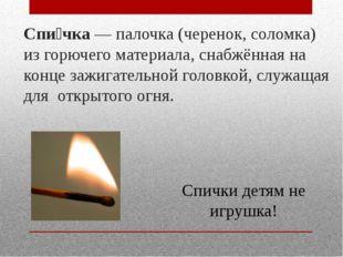 Спи́чка— палочка (черенок, соломка) из горючего материала, снабжённая на кон