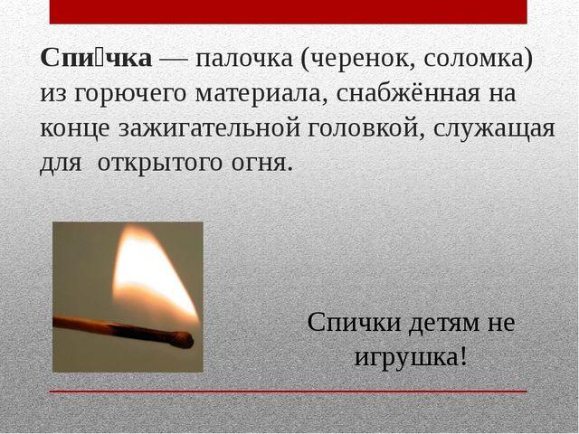 Спи́чка— палочка (черенок, соломка) из горючего материала, снабжённая на кон...