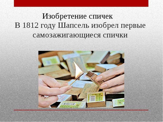 В 1812 году Шапсель изобрел первые самозажигающиеся спички Изобретение спичек