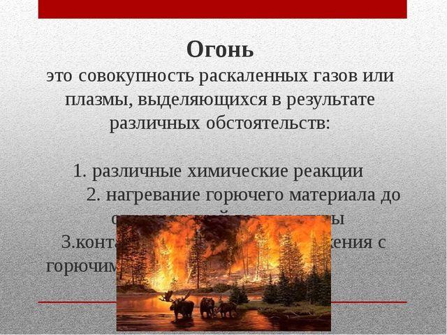 Огонь это совокупность раскаленных газов или плазмы, выделяющихся в результа...