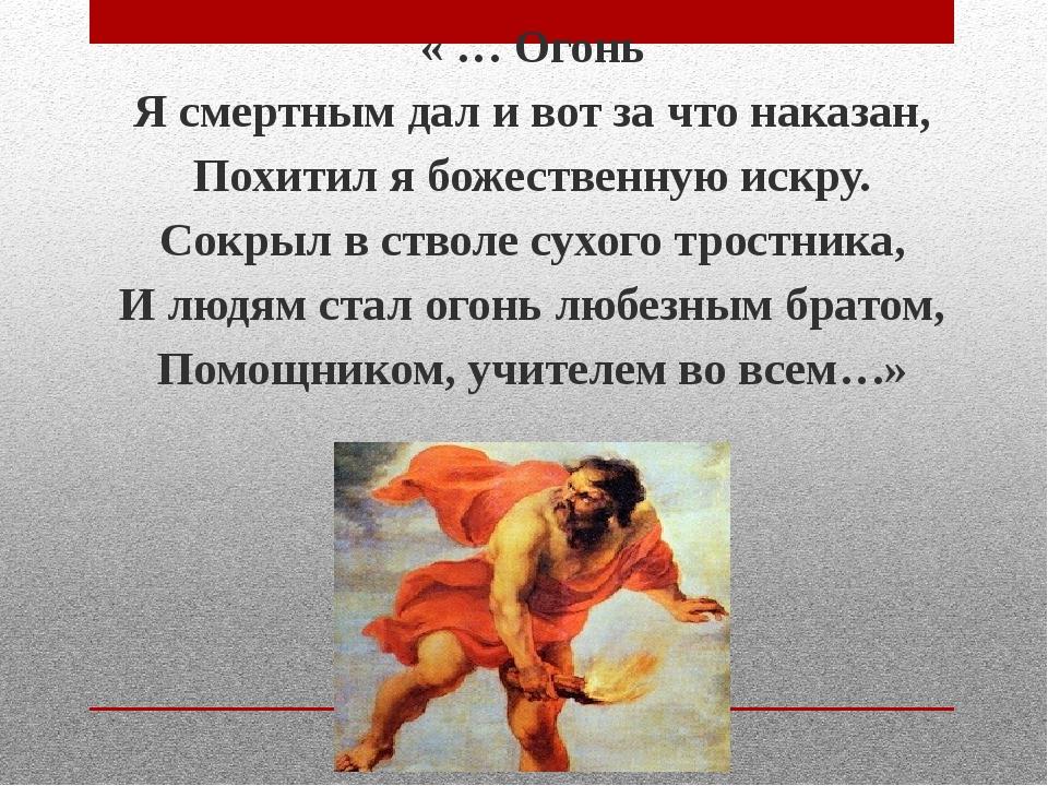 « … Огонь Я смертным дал и вот за что наказан, Похитил я божественную искру....