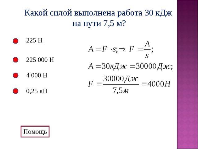 Какой силой выполнена работа 30 кДж на пути 7,5 м? 225 Н 225 000 Н 4 000 Н 0,...