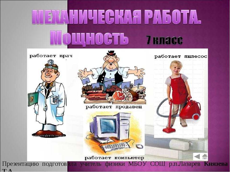 Презентацию подготовила учитель физики МБОУ СОШ р.п.Лазарев Князева Т.А.