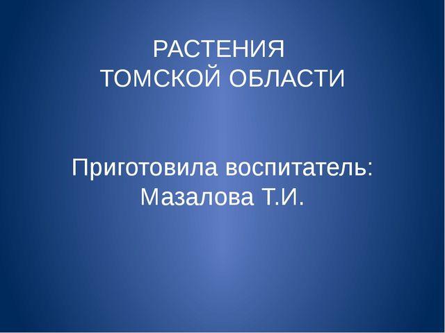 РАСТЕНИЯ ТОМСКОЙ ОБЛАСТИ Приготовила воспитатель: Мазалова Т.И.