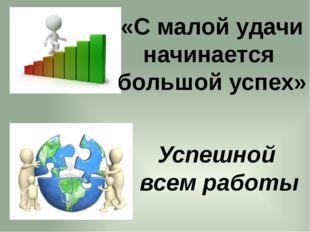«С малой удачи начинается большой успех» Успешной всем работы