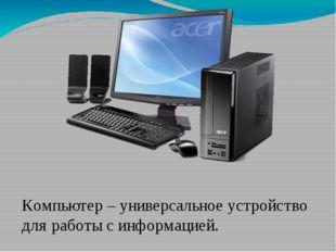 Компьютер – универсальное устройство для работы с информацией.