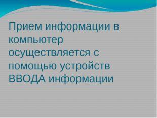 Прием информации в компьютер осуществляется с помощью устройств ВВОДА информа