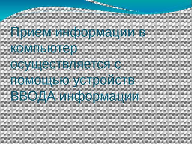 Прием информации в компьютер осуществляется с помощью устройств ВВОДА информа...