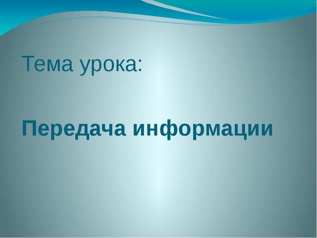 Тема урока: Передача информации