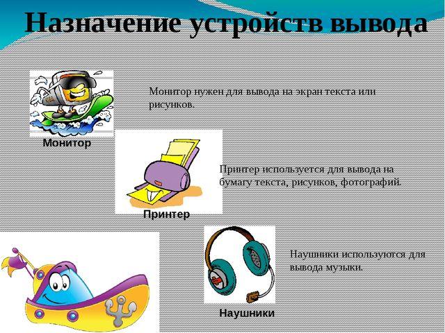 Назначение устройств вывода Монитор нужен для вывода на экран текста или рису...