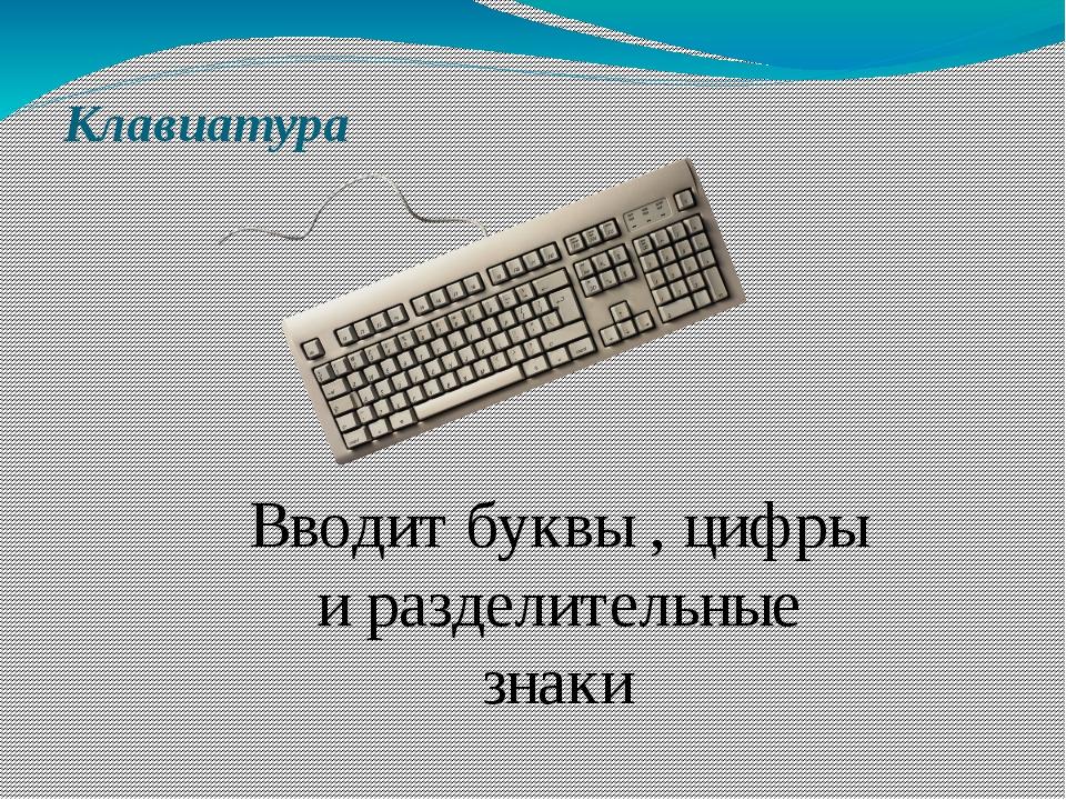 Клавиатура Вводит буквы , цифры и разделительные знаки