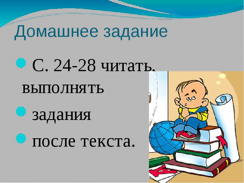 Домашнее задание С. 24-28 читать, выполнять задания после текста.