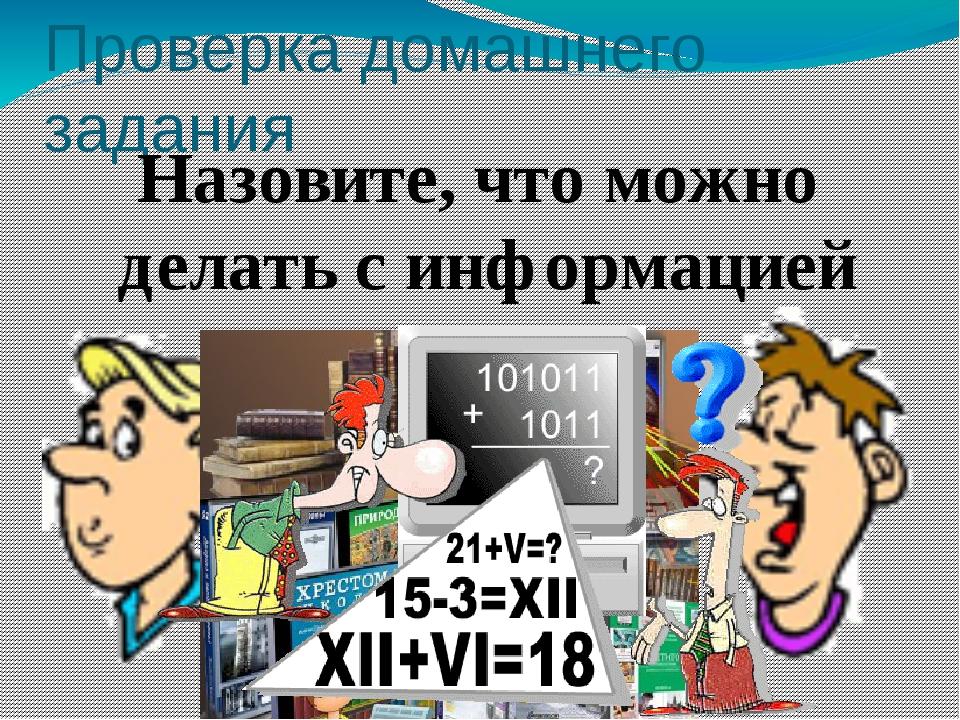 Проверка домашнего задания Назовите, что можно делать с информацией