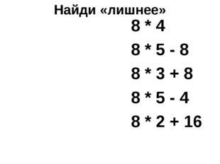 Найди «лишнее» 8 * 4 8 * 5 - 8 8 * 3 + 8 8 * 5 - 4 8 * 2 + 16