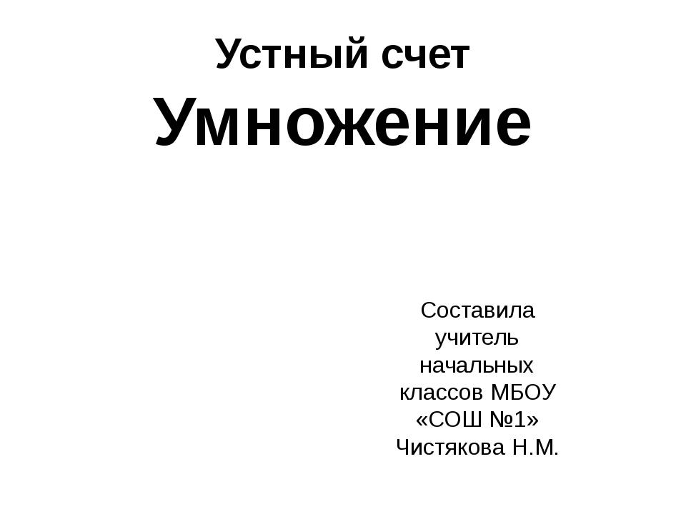 Устный счет Умножение Составила учитель начальных классов МБОУ «СОШ №1» Чистя...