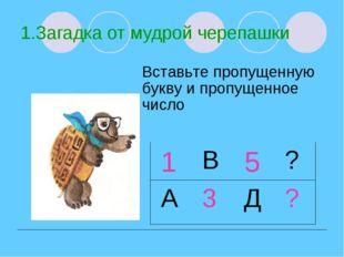 1.Загадка от мудрой черепашки Вставьте пропущенную букву и пропущенное число