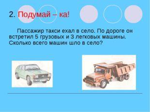 2. Подумай – ка! Пассажир такси ехал в село. По дороге он встретил 5 грузовых