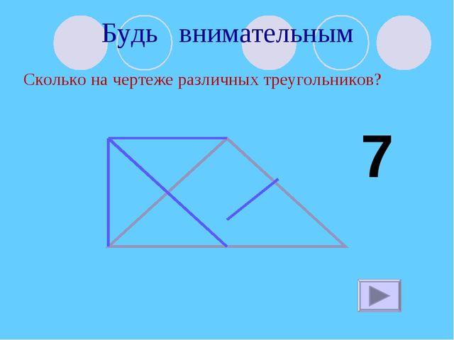 Будь внимательным Сколько на чертеже различных треугольников? 7