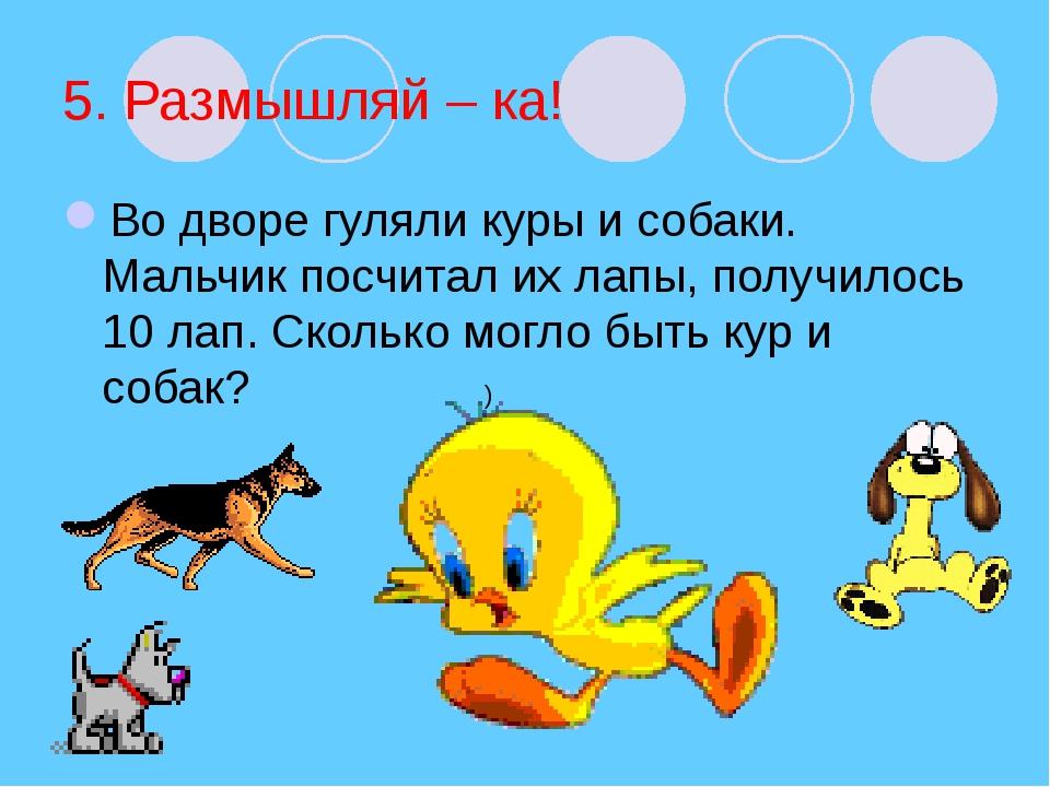 5. Размышляй – ка! Во дворе гуляли куры и собаки. Мальчик посчитал их лапы, п...